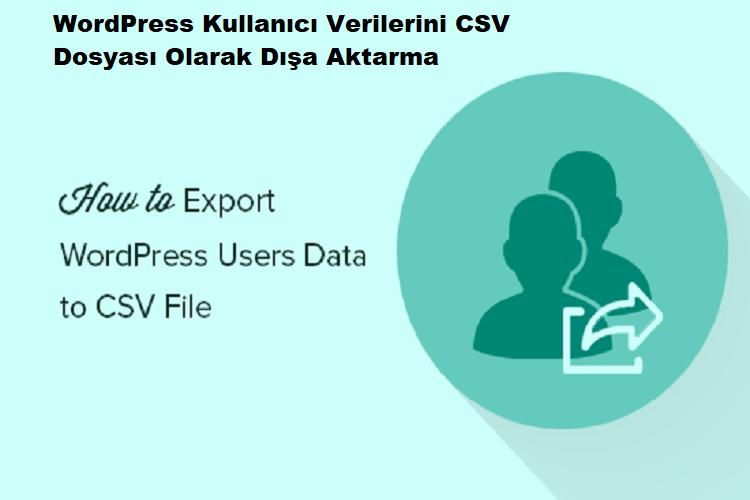 WordPress Kullanıcı Verilerini CSV Dosyası Olarak Dışa Aktarma